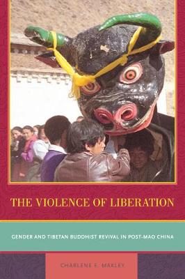 The Violence of Liberation: Gender and Tibetan Buddhist Revival in Post-Mao China (Paperback)