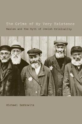 The Crime of My Very Existence: Nazism and the Myth of Jewish Criminality (Paperback)