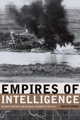 Empires of Intelligence: Security Services and Colonial Disorder after 1914 (Hardback)