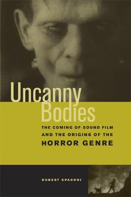 Uncanny Bodies: The Coming of Sound Film and the Origins of the Horror Genre (Paperback)