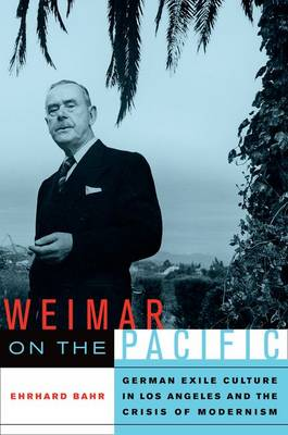 Weimar on the Pacific: German Exile Culture in Los Angeles and the Crisis of Modernism - Weimar & Now: German Cultural Criticism 41 (Hardback)