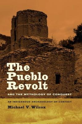 The Pueblo Revolt and the Mythology of Conquest: An Indigenous Archaeology of Contact (Hardback)