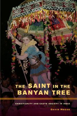 The Saint in the Banyan Tree: Christianity and Caste Society in India - The Anthropology of Christianity 14 (Hardback)