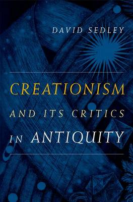 Creationism and Its Critics in Antiquity - Sather Classical Lectures 66 (Hardback)