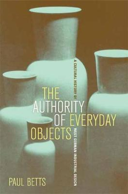 The Authority of Everyday Objects: A Cultural History of West German Industrial Design - Weimar & Now: German Cultural Criticism 34 (Paperback)