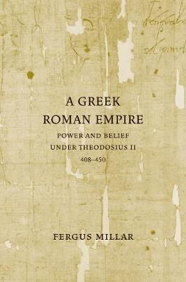 A Greek Roman Empire: Power and Belief under Theodosius II (408-450) - Sather Classical Lectures 64 (Paperback)