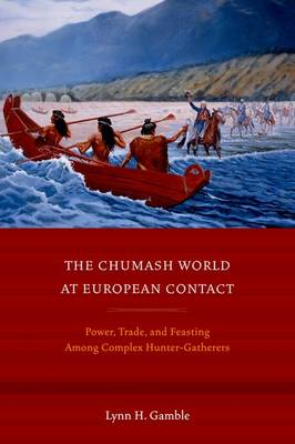 The Chumash World at European Contact: Power, Trade, and Feasting Among Complex Hunter-Gatherers (Hardback)