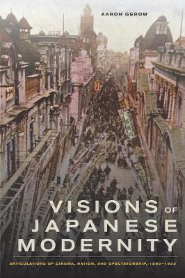 Visions of Japanese Modernity: Articulations of Cinema, Nation, and Spectatorship, 1895-1925 (Paperback)