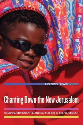 Chanting Down the New Jerusalem: Calypso, Christianity, and Capitalism in the Caribbean - The Anthropology of Christianity 4 (Paperback)