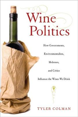 Wine Politics: How Governments, Environmentalists, Mobsters, and Critics Influence the Wines We Drink (Hardback)