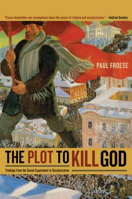 The Plot to Kill God: Findings from the Soviet Experiment in Secularization (Hardback)