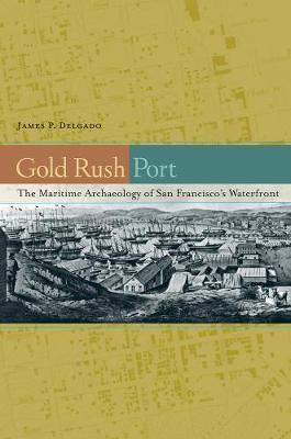 Gold Rush Port: The Maritime Archaeology of San Francisco's Waterfront (Hardback)