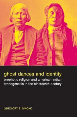 Ghost Dances and Identity: Prophetic Religion and American Indian Ethnogenesis in the Nineteenth Century (Paperback)