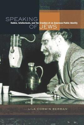 Speaking of Jews: Rabbis, Intellectuals, and the Creation of an American Public Identity (Paperback)
