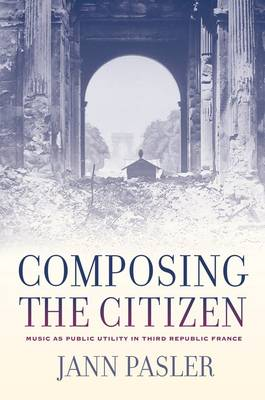 Composing the Citizen: Music as Public Utility in Third Republic France (Hardback)