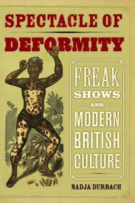 Spectacle of Deformity: Freak Shows and Modern British Culture (Hardback)