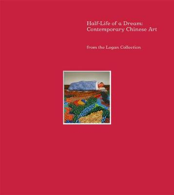 Half-Life of a Dream: Contemporary Chinese Art from the Logan Collection (Hardback)