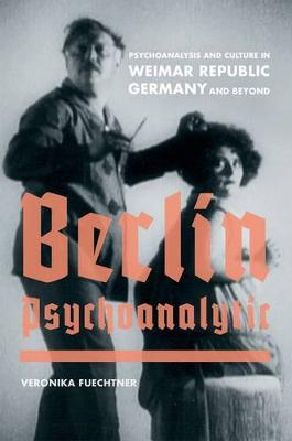 Berlin Psychoanalytic: Psychoanalysis and Culture in Weimar Republic Germany and Beyond - Weimar & Now: German Cultural Criticism 43 (Hardback)