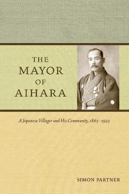 The Mayor of Aihara: A Japanese Villager and His Community, 1865-1925 (Paperback)