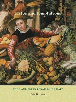 Tastes and Temptations: Food and Art in Renaissance Italy - California Studies in Food and Culture 27 (Hardback)
