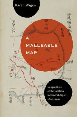 A Malleable Map: Geographies of Restoration in Central Japan, 1600-1912 - Asia: Local Studies / Global Themes 17 (Hardback)