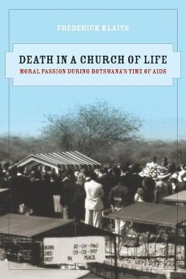 Death in a Church of Life: Moral Passion during Botswana's Time of AIDS - The Anthropology of Christianity 8 (Paperback)