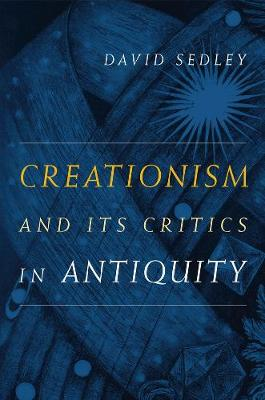 Creationism and Its Critics in Antiquity - Sather Classical Lectures 66 (Paperback)