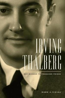 Irving Thalberg: Boy Wonder to Producer Prince (Hardback)