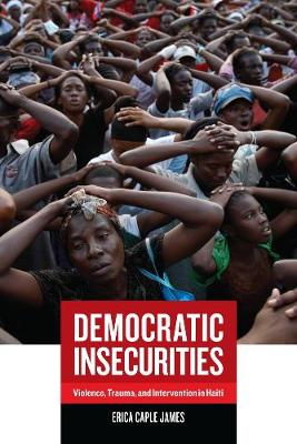 Democratic Insecurities: Violence, Trauma, and Intervention in Haiti - California Series in Public Anthropology 22 (Paperback)