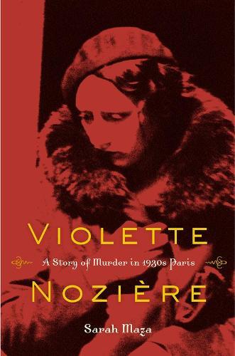 Violette Noziere: A Story of Murder in 1930s Paris (Hardback)