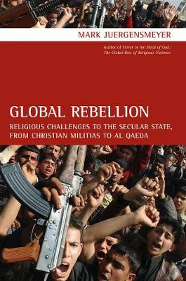 Global Rebellion: Religious Challenges to the Secular State, from Christian Militias to al Qaeda - Comparative Studies in Religion and Society 16 (Paperback)
