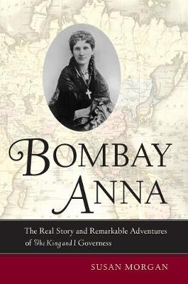 Bombay Anna: The Real Story and Remarkable Adventures of the <i>King and I</i> Governess (Paperback)
