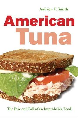 American Tuna: The Rise and Fall of an Improbable Food - California Studies in Food and Culture 37 (Hardback)
