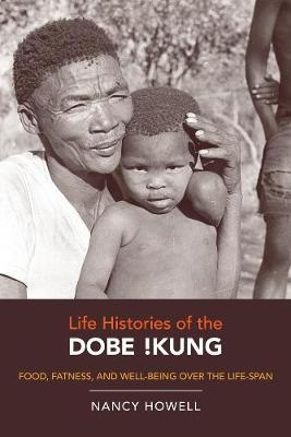 Life Histories of the Dobe !Kung: Food, Fatness, and Well-being over the Life-span - Origins of Human Behavior and Culture 4 (Paperback)