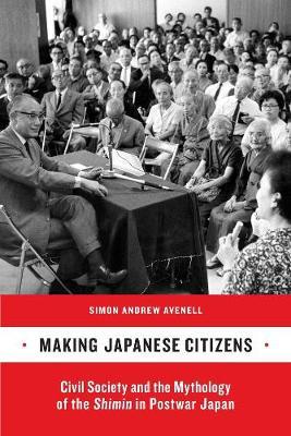 Making Japanese Citizens: Civil Society and the Mythology of the <i>Shimin</i> in Postwar Japan (Paperback)