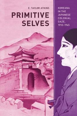 Primitive Selves: Koreana in the Japanese Colonial Gaze, 1910 1945 - Colonialisms 5 (Paperback)
