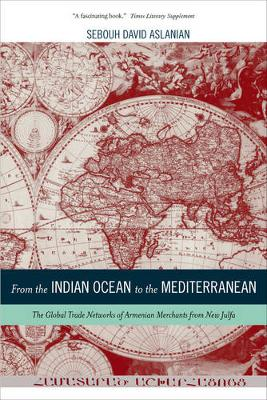 From the Indian Ocean to the Mediterranean: The Global Trade Networks of Armenian Merchants from New Julfa - California World History Library 17 (Hardback)