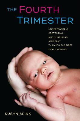 The Fourth Trimester: Understanding, Protecting, and Nurturing an Infant through the First Three Months (Hardback)
