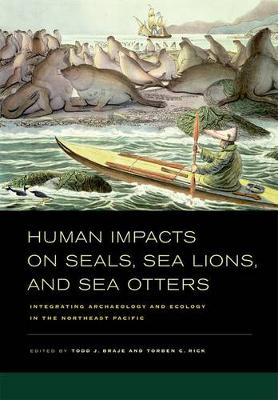 Human Impacts on Seals, Sea Lions, and Sea Otters: Integrating Archaeology and Ecology in the Northeast Pacific (Hardback)