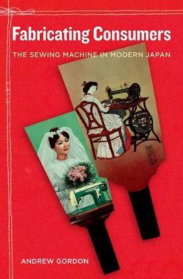 Fabricating Consumers: The Sewing Machine in Modern Japan - Asia: Local Studies / Global Themes 19 (Hardback)