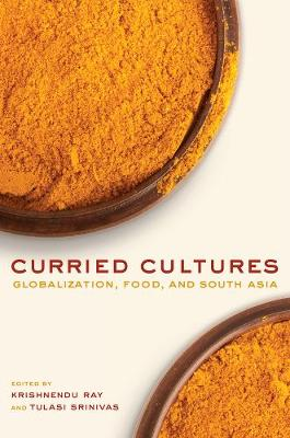 Curried Cultures: Globalization, Food, and South Asia - California Studies in Food and Culture 34 (Paperback)