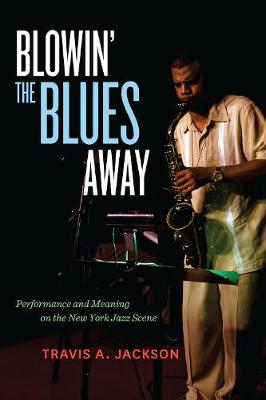 Blowin' the Blues Away: Performance and Meaning on the New York Jazz Scene - Music of the African Diaspora 16 (Hardback)