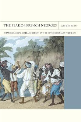 The Fear of French Negroes: Transcolonial Collaboration in the Revolutionary Americas - FlashPoints 12 (Paperback)