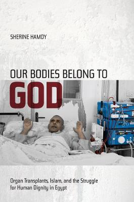 Our Bodies Belong to God: Organ Transplants, Islam, and the Struggle for Human Dignity in Egypt (Paperback)