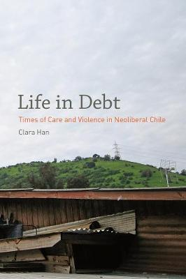 Life in Debt: Times of Care and Violence in Neoliberal Chile (Paperback)