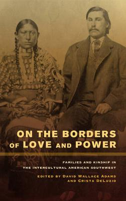 On the Borders of Love and Power: Families and Kinship in the Intercultural American Southwest (Hardback)