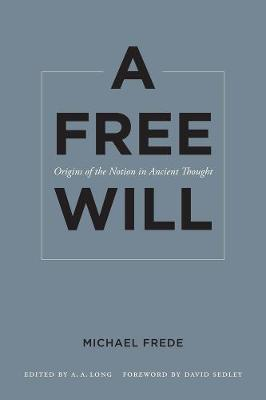 A Free Will: Origins of the Notion in Ancient Thought - Sather Classical Lectures 68 (Paperback)