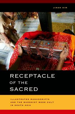 Receptacle of the Sacred: Illustrated Manuscripts and the Buddhist Book Cult in South Asia - South Asia Across the Disciplines (Hardback)