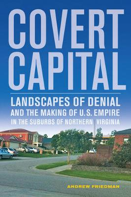 Covert Capital: Landscapes of Denial and the Making of U.S. Empire in the Suburbs of Northern Virginia - American Crossroads 37 (Paperback)