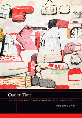 Out of Time: Philip Guston and the Refiguration of Postwar American Art - The Phillips Collection Book Prize Series 5 (Hardback)